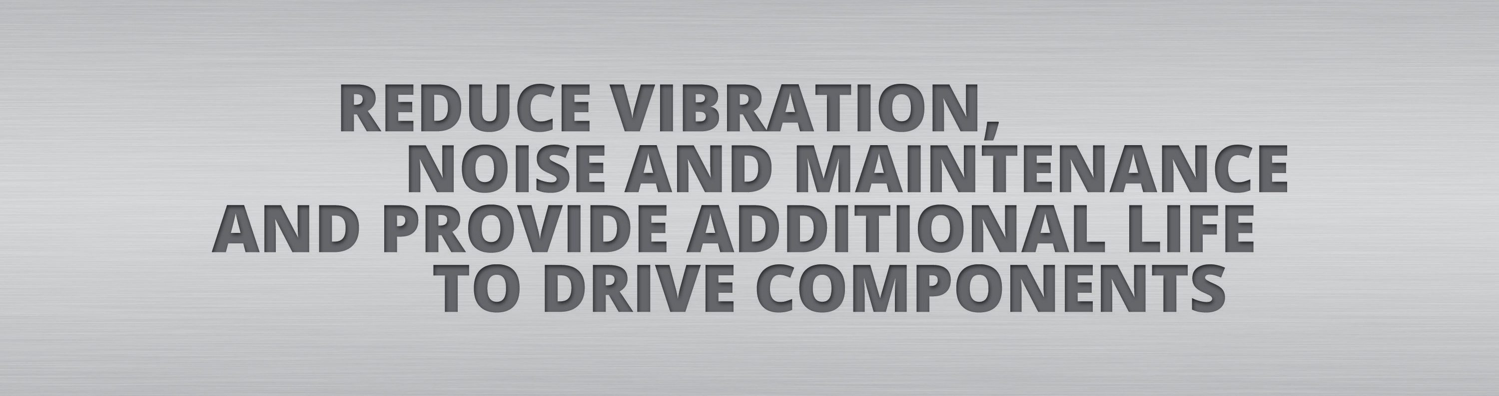 Reduce vibration, noise and maintenance and provide additional life to drive components